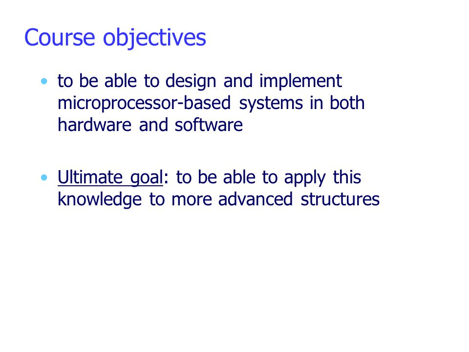 Course objectives to be able to design and implement microprocessor-based systems in both hardware and software Ultimate goal: to be able to apply thi