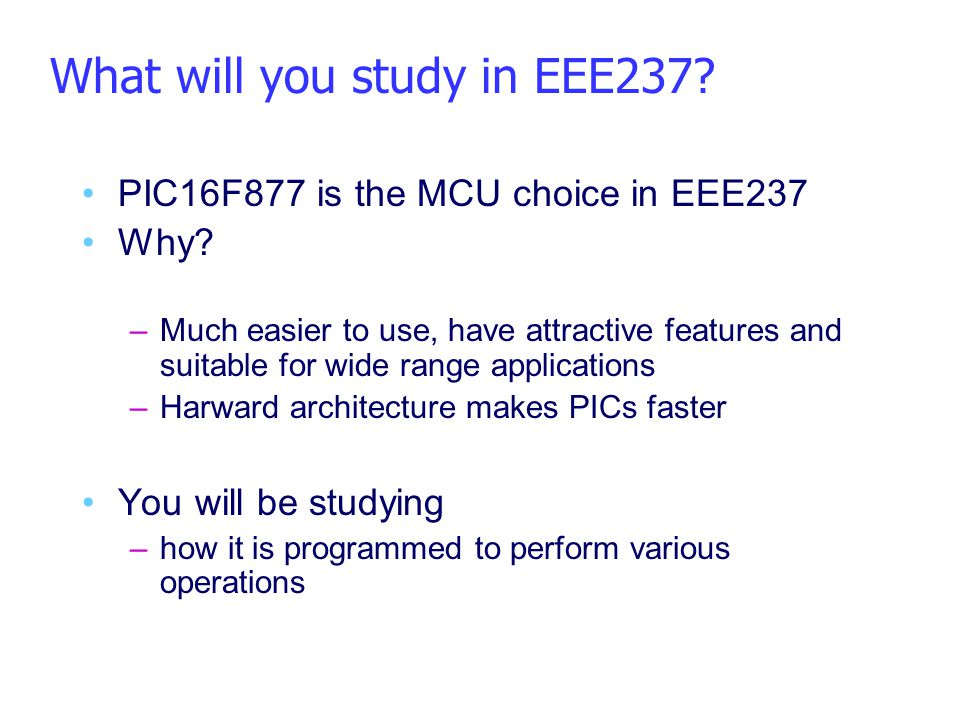 What will you study in EEE237? PIC16F877 is the MCU choice in EEE237 Why? –Much easier to use, have attractive features and suitable for wide range ap