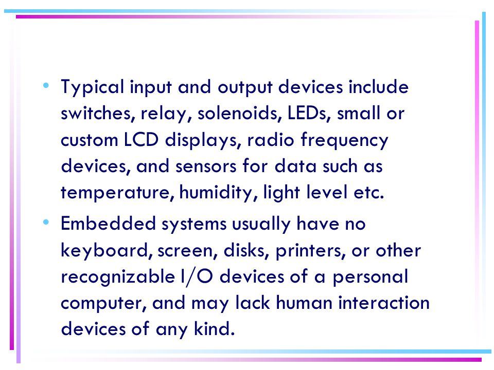 Typical input and output devices include switches, relay, solenoids, LEDs, small or custom LCD displays, radio frequency devices, and sensors for data