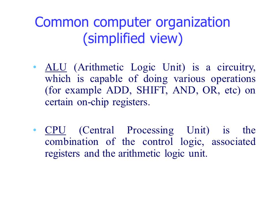 Common computer organization (simplified view) ALU (Arithmetic Logic Unit) is a circuitry, which is capable of doing various operations (for example A