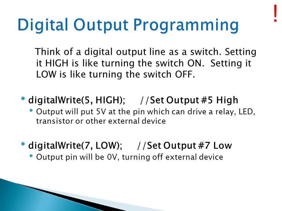 Think of a digital output line as a switch. Setting it HIGH is like turning the switch ON. Setting it LOW is like turning the switch OFF. digitalWrite