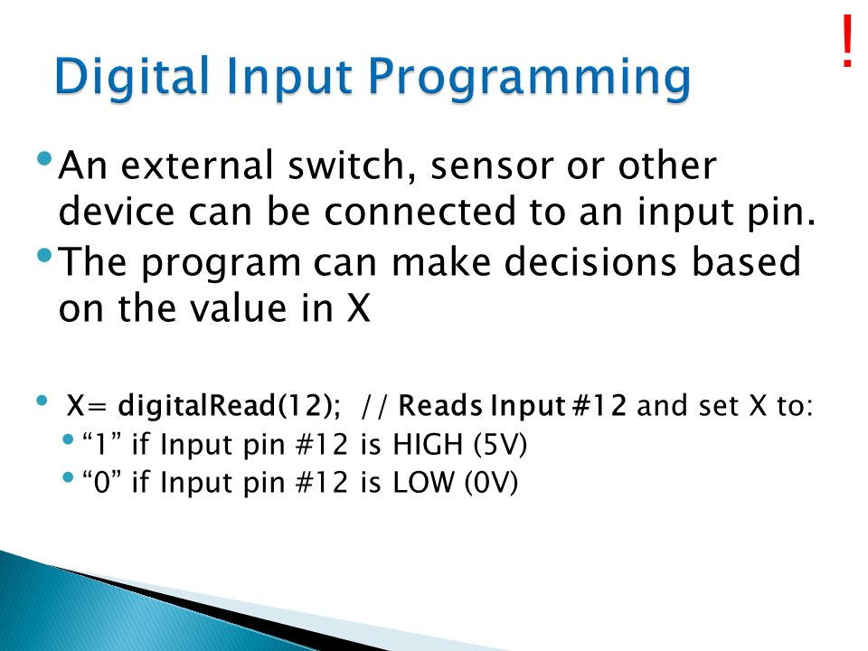 An external switch, sensor or other device can be connected to an input pin. The program can make decisions based on the value in X X= digitalRead(12)