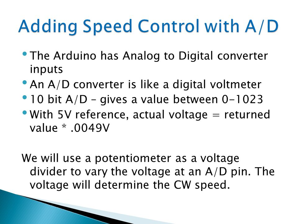The Arduino has Analog to Digital converter inputs An A/D converter is like a digital voltmeter 10 bit A/D – gives a value between 0-1023 With 5V refe