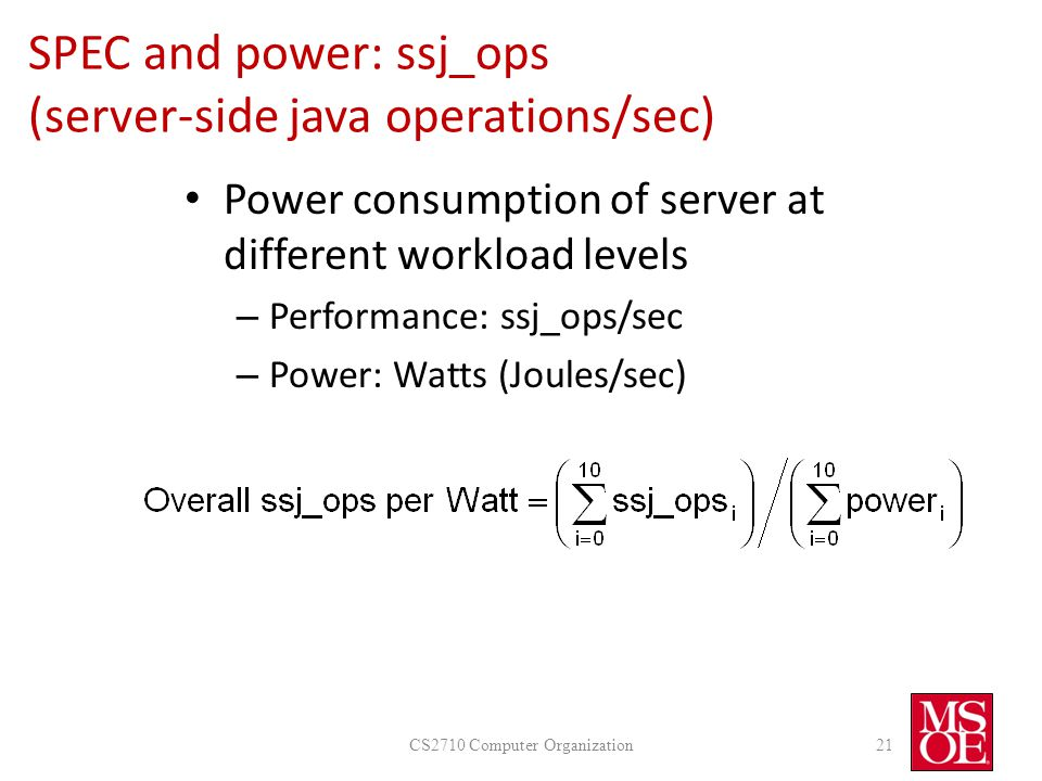 SPEC and power: ssj_ops (server-side java operations/sec) Power consumption of server at different workload levels – Performance: ssj_ops/sec – Power: Watts (Joules/sec) CS2710 Computer Organization21