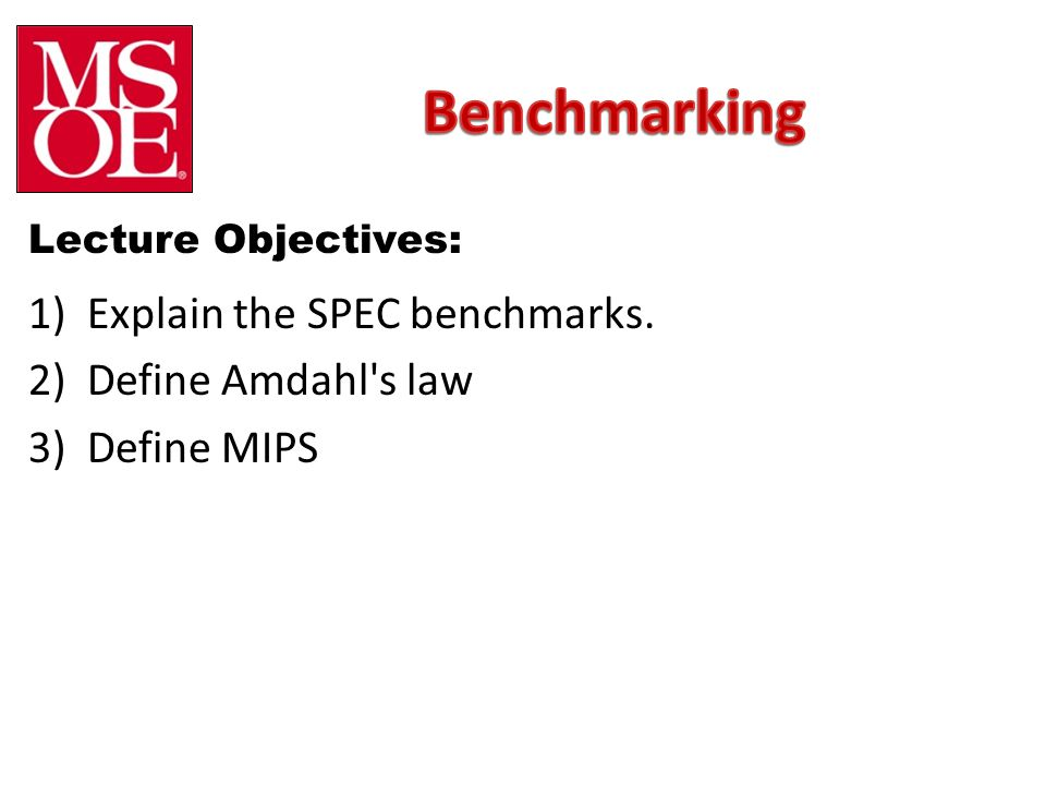 Lecture Objectives: 1)Explain the SPEC benchmarks. 2)Define Amdahl s law 3)Define MIPS