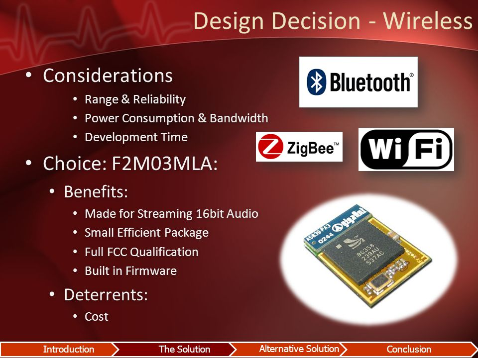 Design Decision - Wireless Considerations Considerations Range & Reliability Range & Reliability Power Consumption & Bandwidth Power Consumption & Bandwidth Development Time Development Time Choice: F2M03MLA: Choice: F2M03MLA: Benefits: Benefits: Made for Streaming 16bit Audio Made for Streaming 16bit Audio Small Efficient Package Small Efficient Package Full FCC Qualification Full FCC Qualification Built in Firmware Built in Firmware Deterrents: Deterrents: Cost Cost IntroductionThe Solution Alternative Solution Conclusion