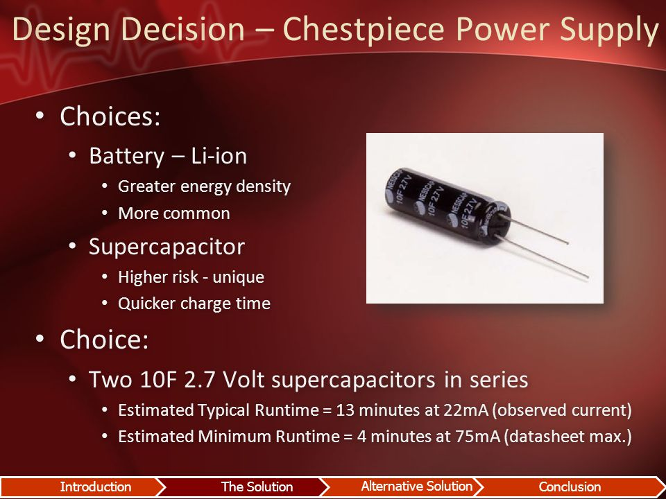 Design Decision – Chestpiece Power Supply Choices: Choices: Battery – Li-ion Battery – Li-ion Greater energy density Greater energy density More common More common Supercapacitor Supercapacitor Higher risk - unique Higher risk - unique Quicker charge time Quicker charge time Choice: Choice: Two 10F 2.7 Volt supercapacitors in series Two 10F 2.7 Volt supercapacitors in series Estimated Typical Runtime = 13 minutes at 22mA (observed current) Estimated Typical Runtime = 13 minutes at 22mA (observed current) Estimated Minimum Runtime = 4 minutes at 75mA (datasheet max.) Estimated Minimum Runtime = 4 minutes at 75mA (datasheet max.) IntroductionThe Solution Alternative Solution Conclusion