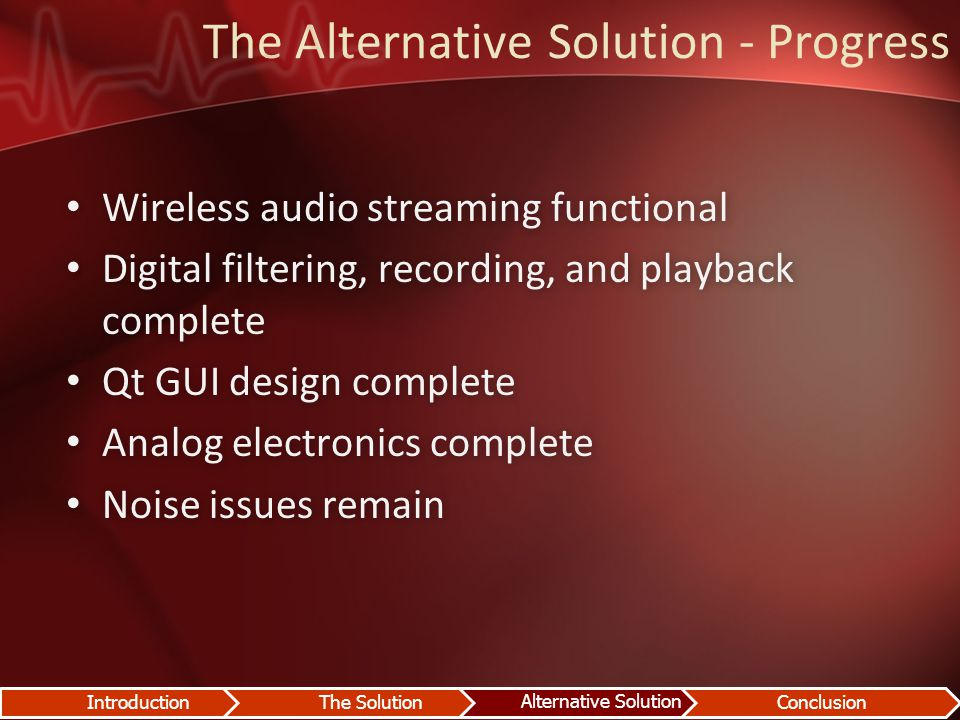 The Alternative Solution - Progress Wireless audio streaming functional Wireless audio streaming functional Digital filtering, recording, and playback complete Digital filtering, recording, and playback complete Qt GUI design complete Qt GUI design complete Analog electronics complete Analog electronics complete Noise issues remain Noise issues remain IntroductionThe Solution Alternative Solution Conclusion