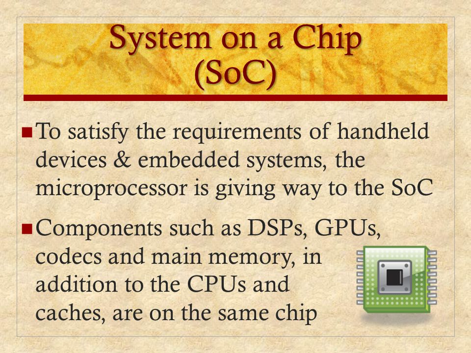 System on a Chip (SoC) To satisfy the requirements of handheld devices & embedded systems, the microprocessor is giving way to the SoC Components such