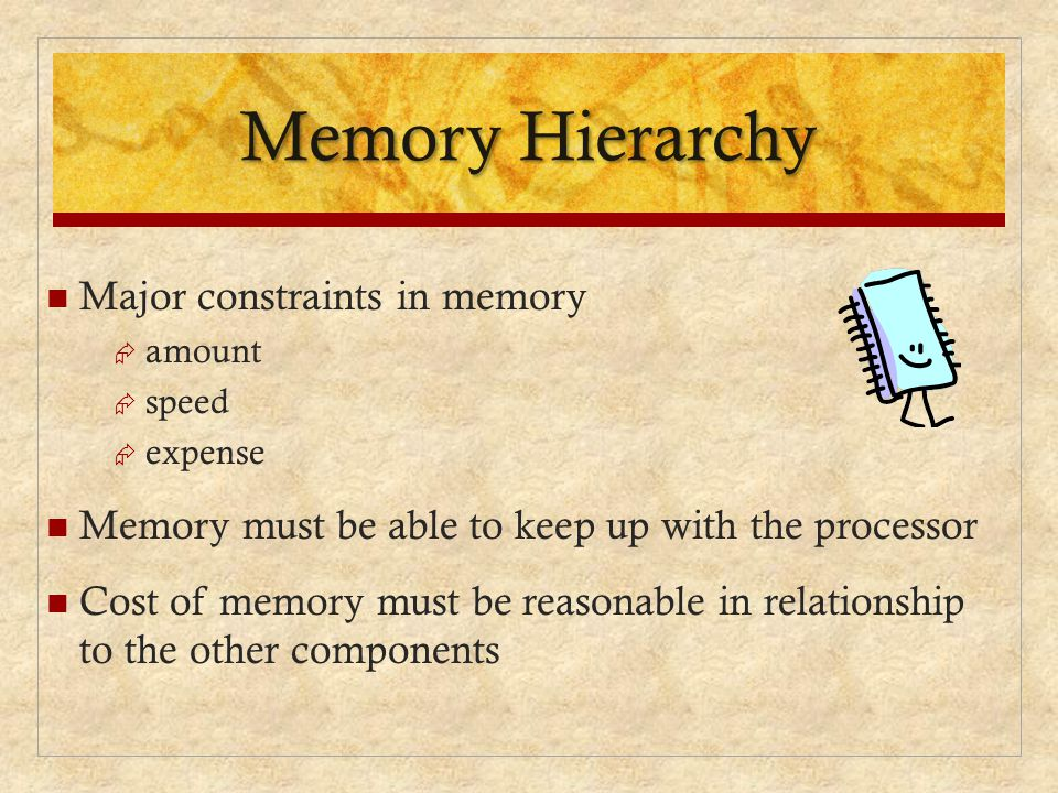 Memory Hierarchy Major constraints in memory  amount  speed  expense Memory must be able to keep up with the processor Cost of memory must be reaso