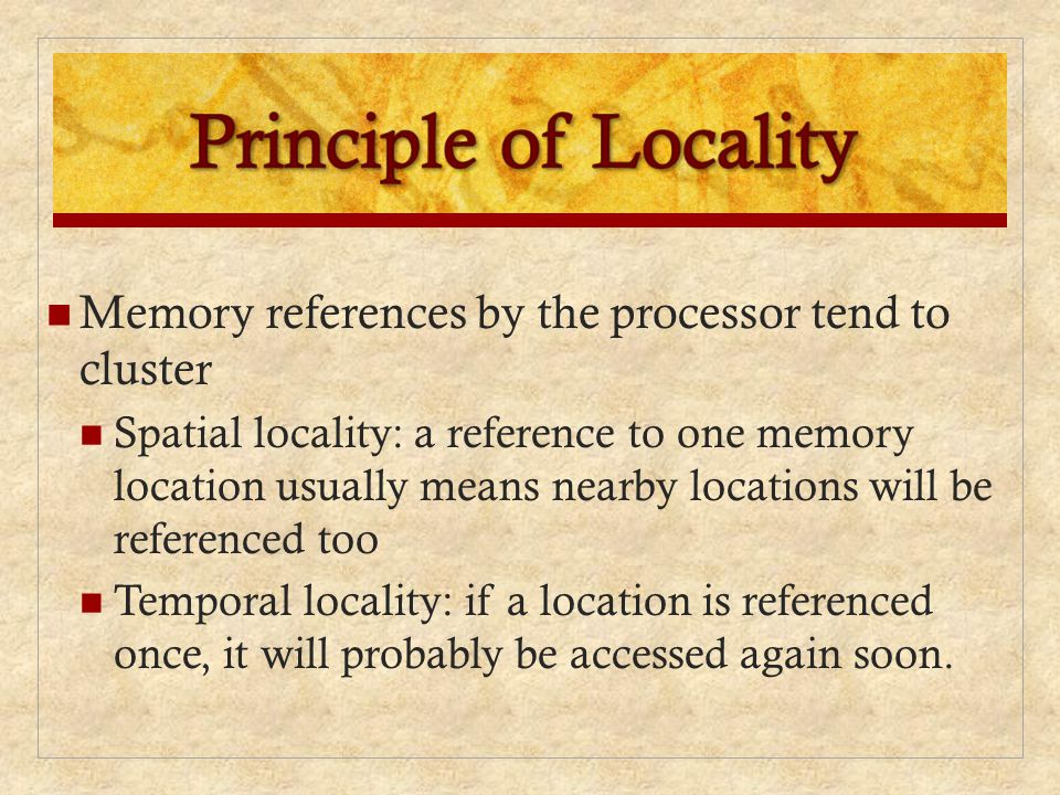 Memory references by the processor tend to cluster Spatial locality: a reference to one memory location usually means nearby locations will be referen