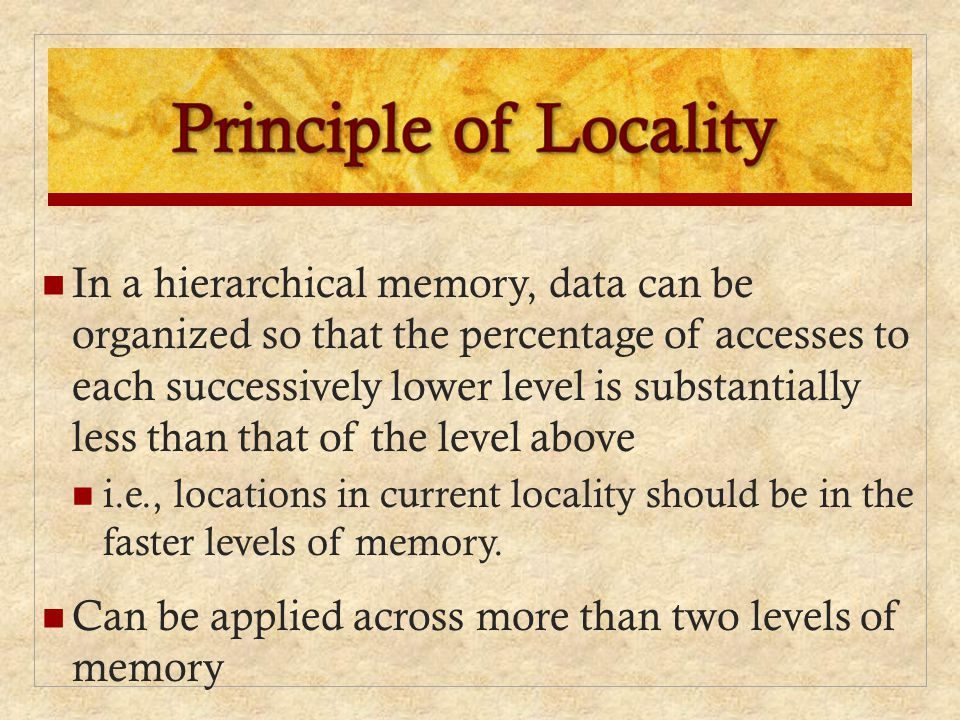 In a hierarchical memory, data can be organized so that the percentage of accesses to each successively lower level is substantially less than that of