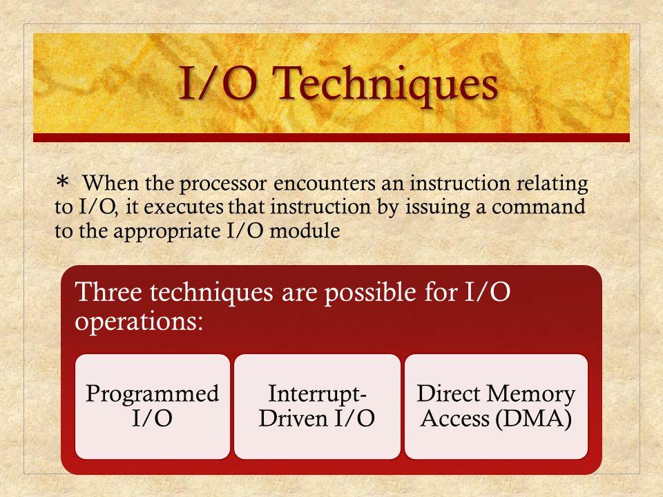 I/O Techniques Three techniques are possible for I/O operations: Programmed I/O Interrupt- Driven I/O Direct Memory Access (DMA) ∗ When the processor