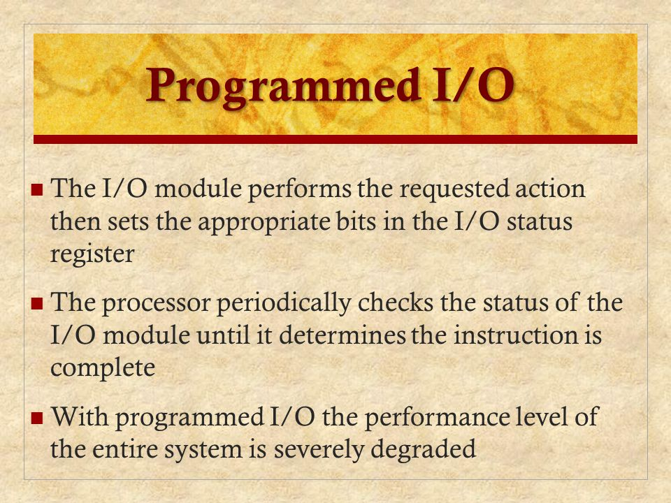 Programmed I/O The I/O module performs the requested action then sets the appropriate bits in the I/O status register The processor periodically check