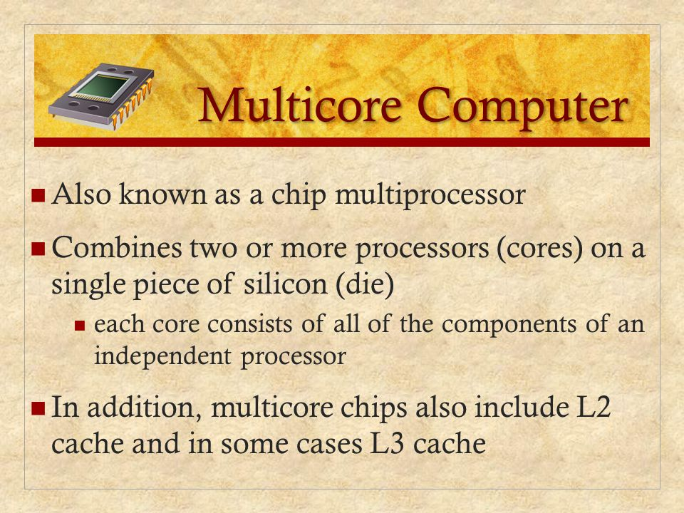 Multicore Computer Also known as a chip multiprocessor Combines two or more processors (cores) on a single piece of silicon (die) each core consists o