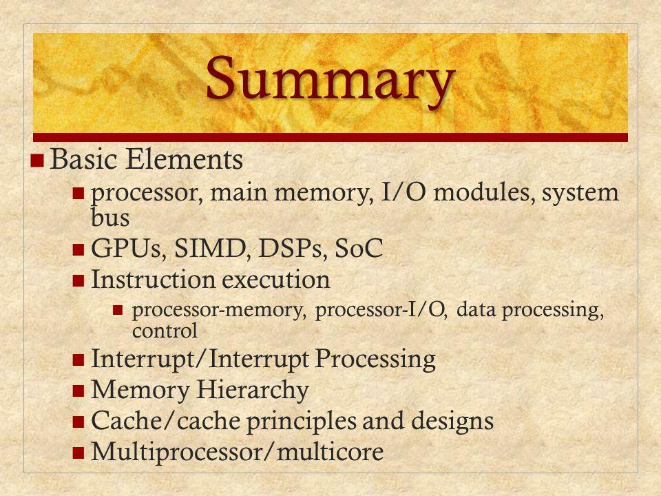 Summary Basic Elements processor, main memory, I/O modules, system bus GPUs, SIMD, DSPs, SoC Instruction execution processor-memory, processor-I/O, da