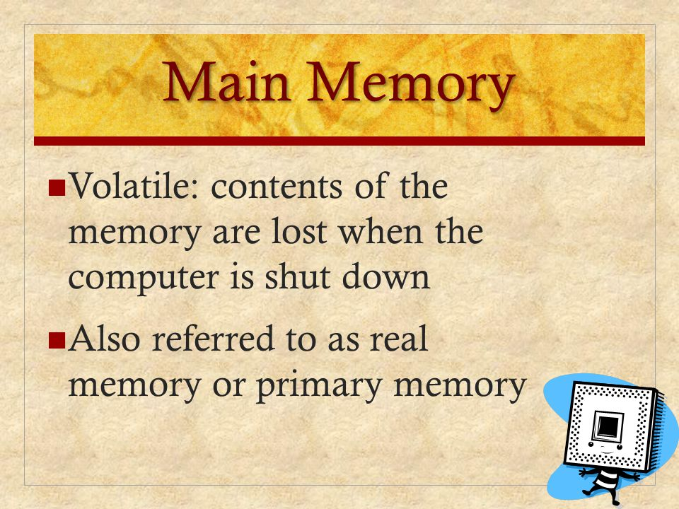 Main Memory Volatile: contents of the memory are lost when the computer is shut down Also referred to as real memory or primary memory