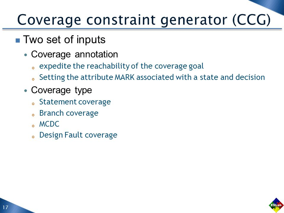 Two set of inputs  Coverage annotation 。 expedite the reachability of the coverage goal 。 Setting the attribute MARK associated with a state and decision  Coverage type 。 Statement coverage 。 Branch coverage 。 MCDC 。 Design Fault coverage 17