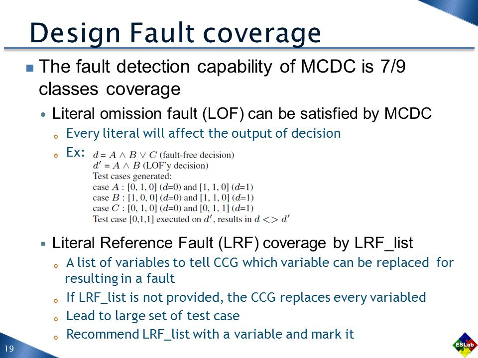 The fault detection capability of MCDC is 7/9 classes coverage  Literal omission fault (LOF) can be satisfied by MCDC 。 Every literal will affect the output of decision 。 Ex:  Literal Reference Fault (LRF) coverage by LRF_list 。 A list of variables to tell CCG which variable can be replaced for resulting in a fault 。 If LRF_list is not provided, the CCG replaces every variabled 。 Lead to large set of test case 。 Recommend LRF_list with a variable and mark it 19
