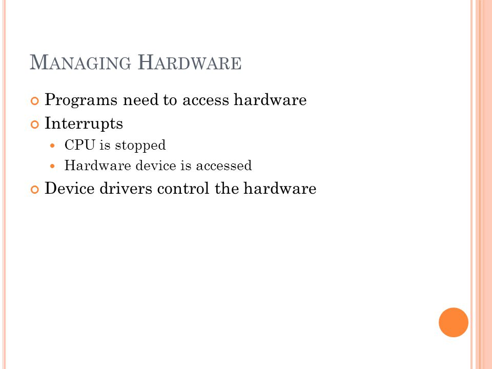 M ANAGING H ARDWARE Programs need to access hardware Interrupts CPU is stopped Hardware device is accessed Device drivers control the hardware
