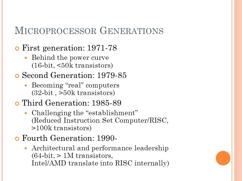 M ICROPROCESSOR G ENERATIONS First generation: 1971-78 Behind the power curve (16-bit, <50k transistors) Second Generation: 1979-85 Becoming real computers (32-bit, >50k transistors) Third Generation: 1985-89 Challenging the establishment (Reduced Instruction Set Computer/RISC, >100k transistors) Fourth Generation: 1990- Architectural and performance leadership (64-bit, > 1M transistors, Intel/AMD translate into RISC internally)