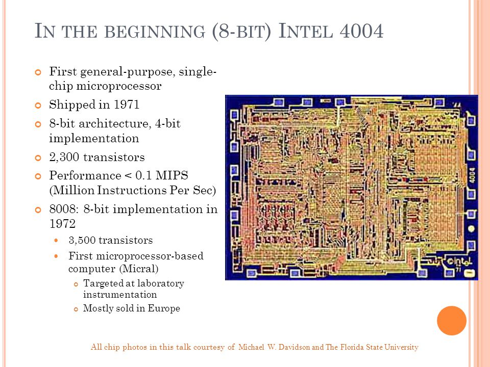 I N THE BEGINNING (8- BIT ) I NTEL 4004 First general-purpose, single- chip microprocessor Shipped in 1971 8-bit architecture, 4-bit implementation 2,300 transistors Performance < 0.1 MIPS (Million Instructions Per Sec) 8008: 8-bit implementation in 1972 3,500 transistors First microprocessor-based computer (Micral) Targeted at laboratory instrumentation Mostly sold in Europe All chip photos in this talk courtesy of Michael W.