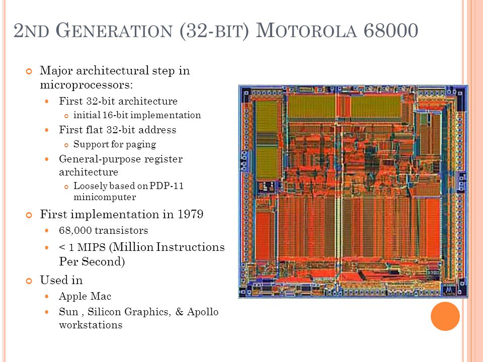2 ND G ENERATION (32- BIT ) M OTOROLA 68000 Major architectural step in microprocessors: First 32-bit architecture initial 16-bit implementation First flat 32-bit address Support for paging General-purpose register architecture Loosely based on PDP-11 minicomputer First implementation in 1979 68,000 transistors < 1 MIPS (Million Instructions Per Second) Used in Apple Mac Sun, Silicon Graphics, & Apollo workstations
