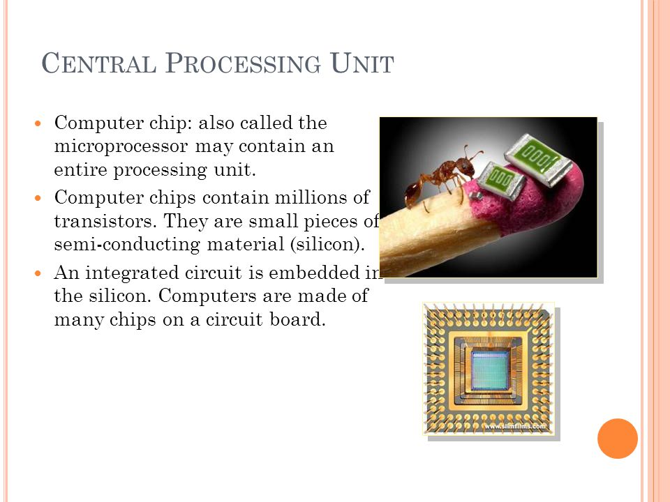 C ENTRAL P ROCESSING U NIT Computer chip: also called the microprocessor may contain an entire processing unit.