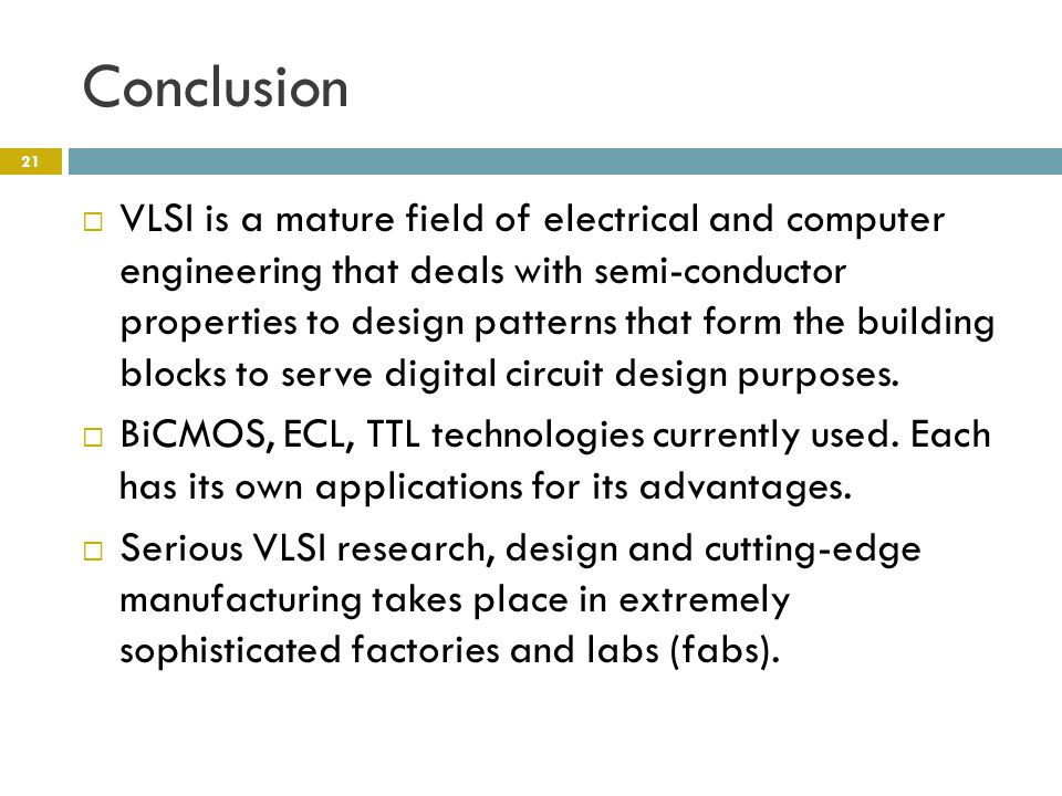 Conclusion  VLSI is a mature field of electrical and computer engineering that deals with semi-conductor properties to design patterns that form the building blocks to serve digital circuit design purposes.