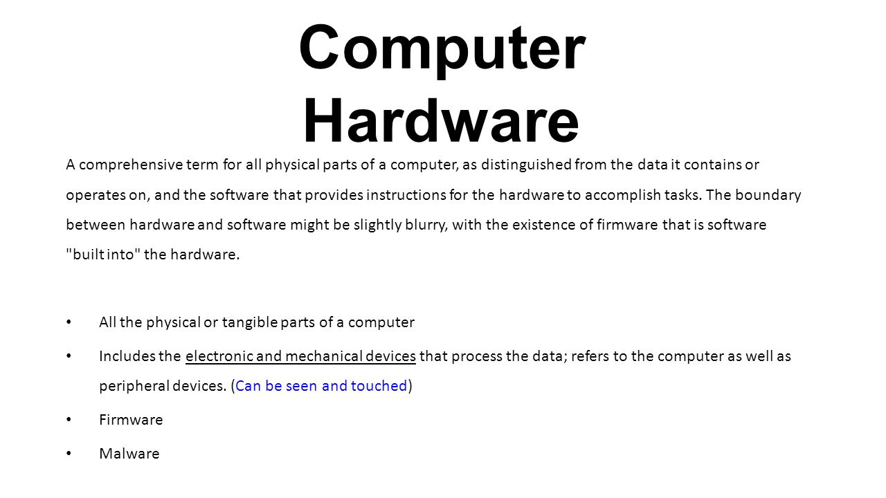 Computer Hardware A comprehensive term for all physical parts of a computer, as distinguished from the data it contains or operates on, and the softwa