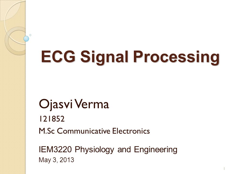 ECG Signal Processing Ojasvi Verma 121852 M.Sc Communicative Electronics IEM3220 Physiology and Engineering May 3, 2013 1