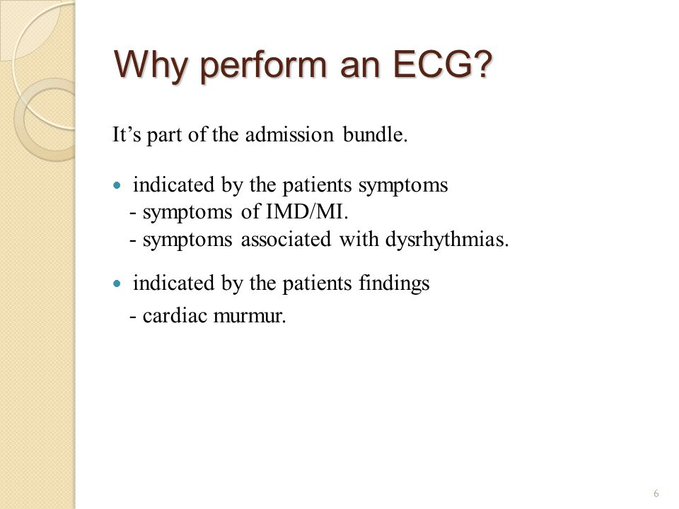 Why perform an ECG? It's part of the admission bundle. indicated by the patients symptoms - symptoms of IMD/MI. - symptoms associated with dysrhythmia