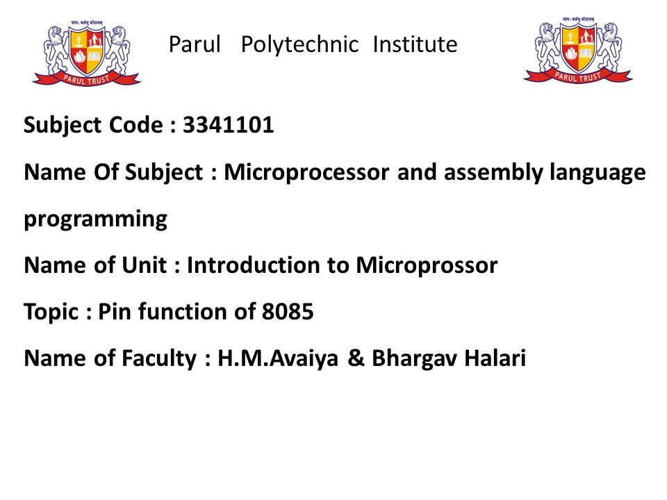 Parul Polytechnic Institute Subject Code : 3341101 Name Of Subject : Microprocessor and assembly language programming Name of Unit : Introduction to Microprossor Topic : Pin function of 8085 Name of Faculty : H.M.Avaiya & Bhargav Halari