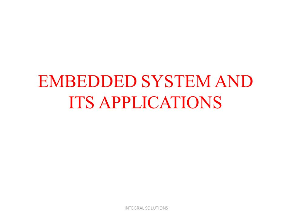 EMBEDDED SYSTEM AND ITS APPLICATIONS IINTEGRAL SOLUTIONS