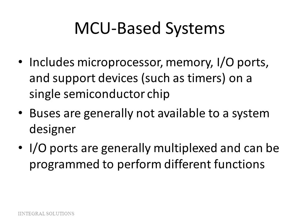 MCU-Based Systems Includes microprocessor, memory, I/O ports, and support devices (such as timers) on a single semiconductor chip Buses are generally