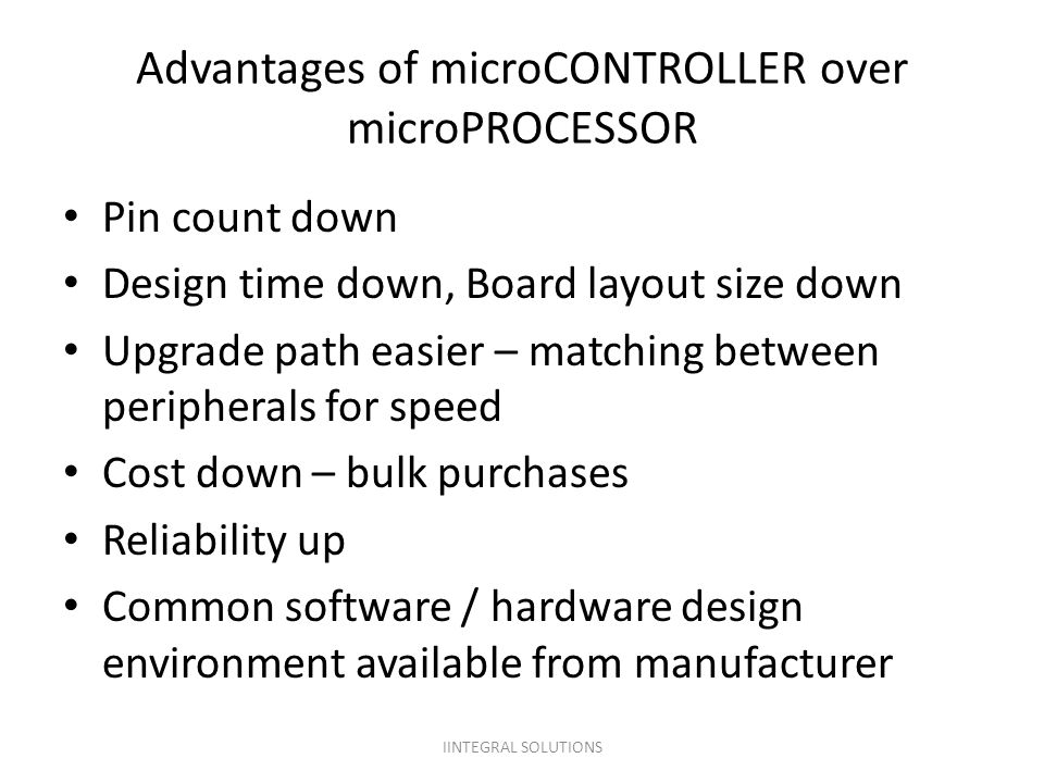 Advantages of microCONTROLLER over microPROCESSOR Pin count down Design time down, Board layout size down Upgrade path easier – matching between perip