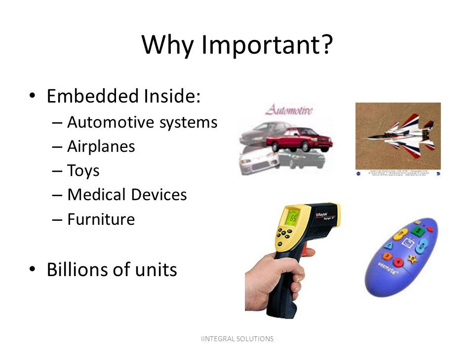 Why Important? Embedded Inside: – Automotive systems – Airplanes – Toys – Medical Devices – Furniture Billions of units IINTEGRAL SOLUTIONS