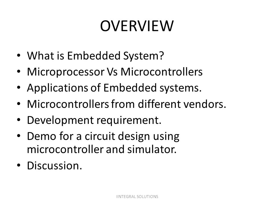 OVERVIEW What is Embedded System? Microprocessor Vs Microcontrollers Applications of Embedded systems. Microcontrollers from different vendors. Develo