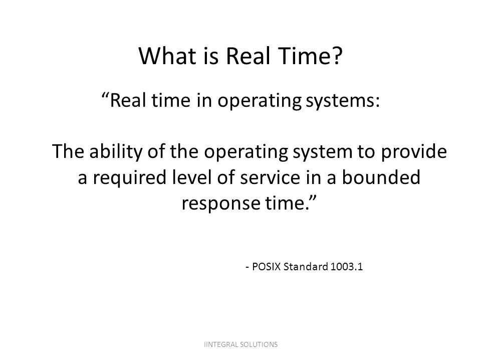 "What is Real Time? ""Real time in operating systems: The ability of the operating system to provide a required level of service in a bounded response t"