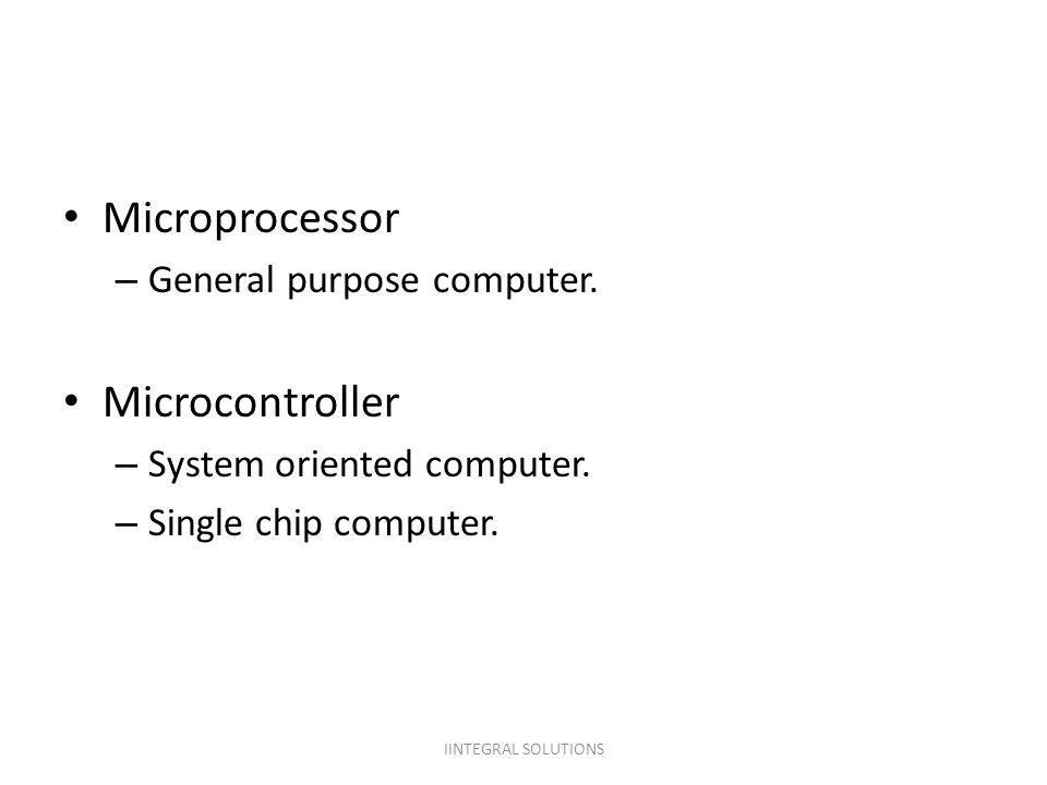 Microprocessor – General purpose computer. Microcontroller – System oriented computer. – Single chip computer. IINTEGRAL SOLUTIONS