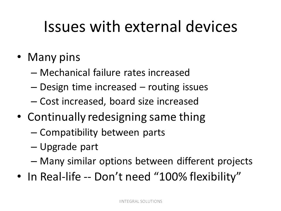 IINTEGRAL SOLUTIONS Issues with external devices Many pins – Mechanical failure rates increased – Design time increased – routing issues – Cost increa