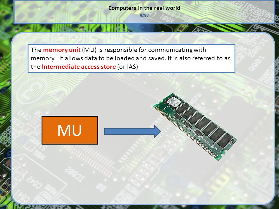 Computers in the real world MU The memory unit (MU) is responsible for communicating with memory.