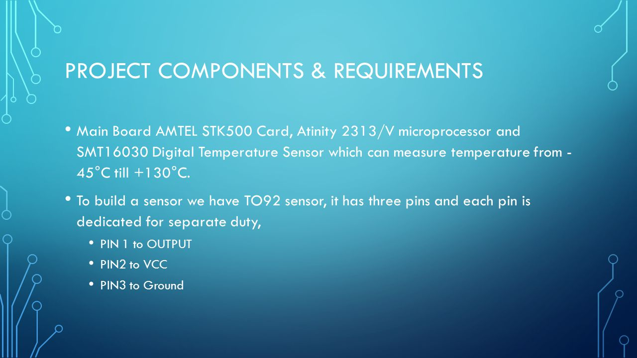 PROJECT COMPONENTS & REQUIREMENTS Main Board AMTEL STK500 Card, Atinity 2313/V microprocessor and SMT16030 Digital Temperature Sensor which can measur