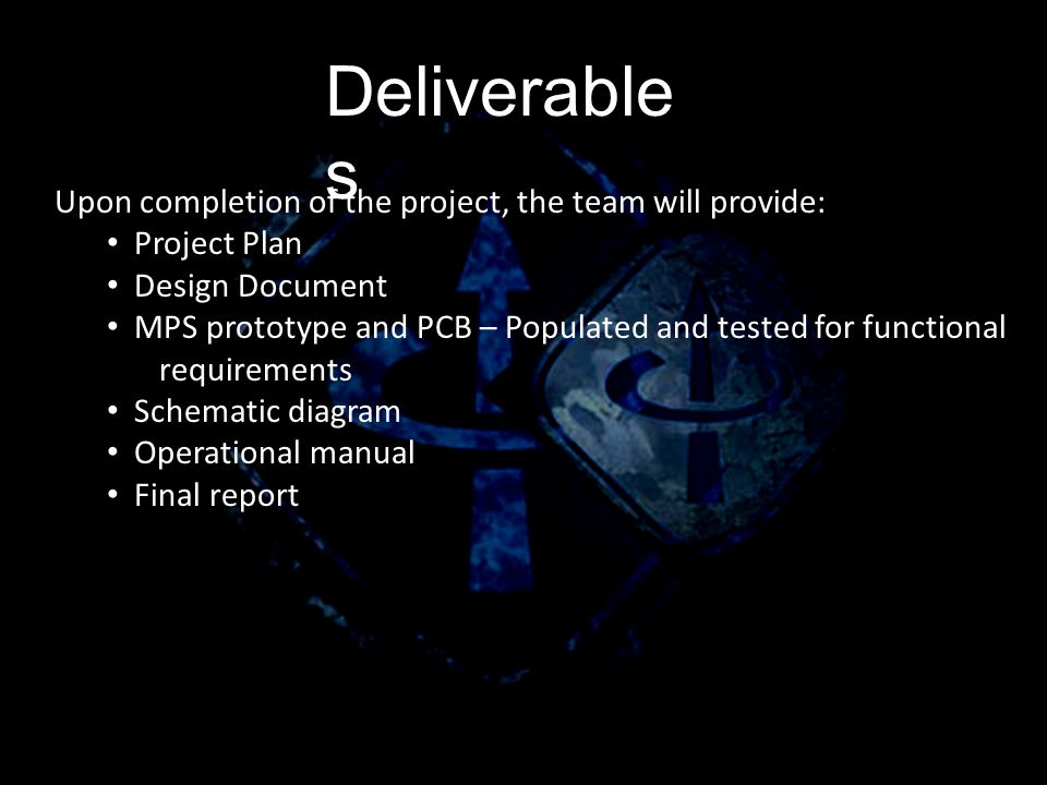 Deliverable s Upon completion of the project, the team will provide: Project Plan Design Document MPS prototype and PCB – Populated and tested for functional requirements Schematic diagram Operational manual Final report