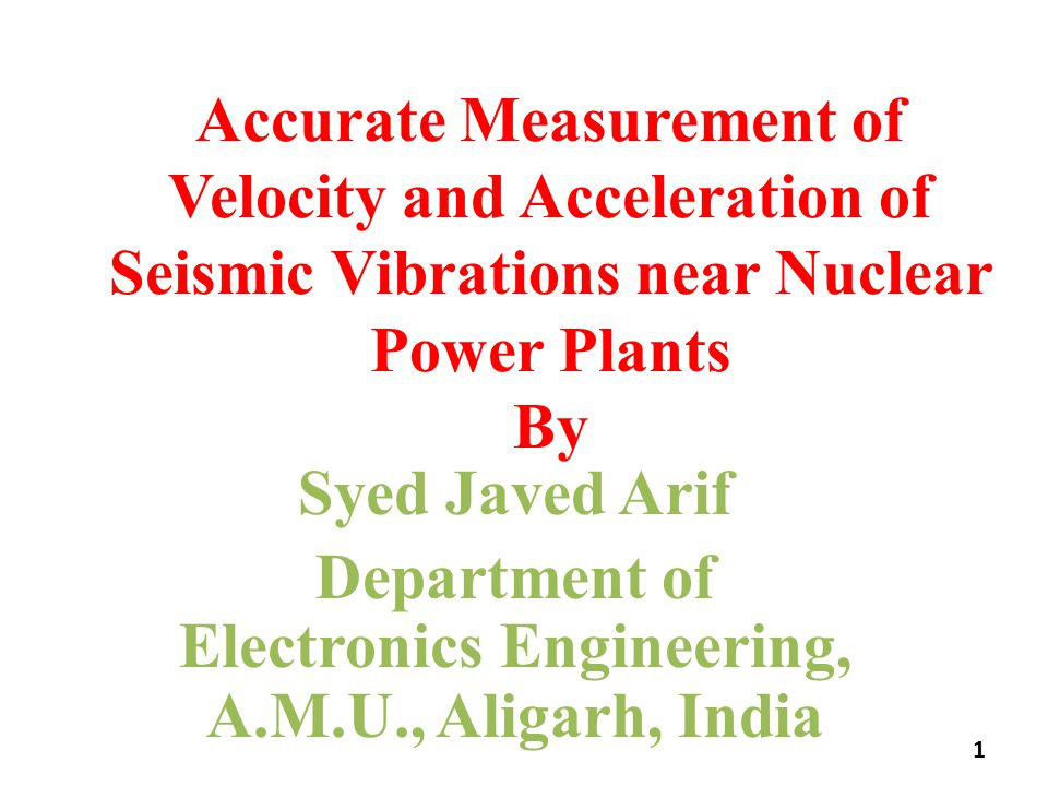 Accurate Measurement of Velocity and Acceleration of Seismic Vibrations near Nuclear Power Plants By Syed Javed Arif Department of Electronics Engineering, A.M.U., Aligarh, India 1