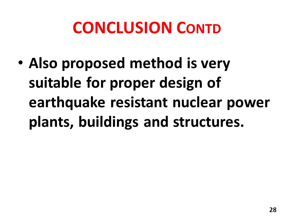 CONCLUSION C ONTD Also proposed method is very suitable for proper design of earthquake resistant nuclear power plants, buildings and structures.