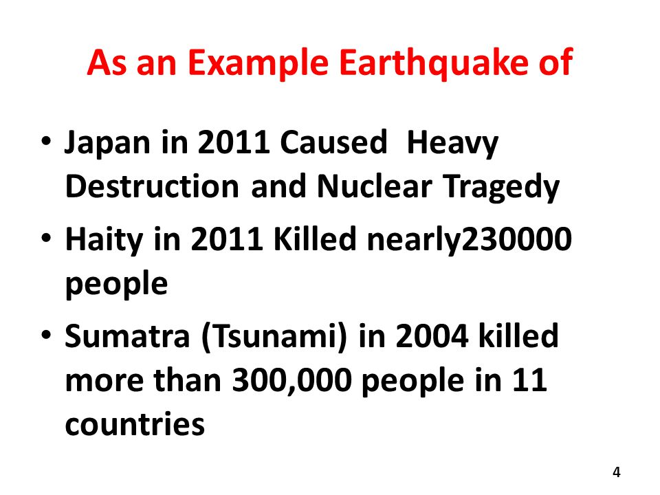 As an Example Earthquake of Japan in 2011 Caused Heavy Destruction and Nuclear Tragedy Haity in 2011 Killed nearly230000 people Sumatra (Tsunami) in 2004 killed more than 300,000 people in 11 countries 4