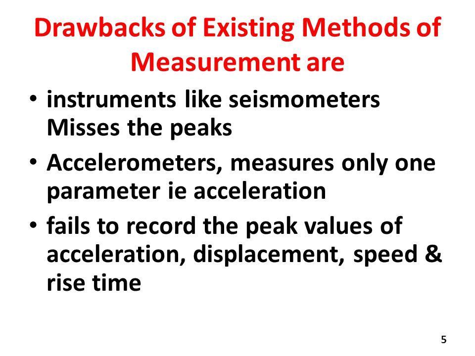 Drawbacks of Existing Methods of Measurement are instruments like seismometers Misses the peaks Accelerometers, measures only one parameter ie acceleration fails to record the peak values of acceleration, displacement, speed & rise time 5