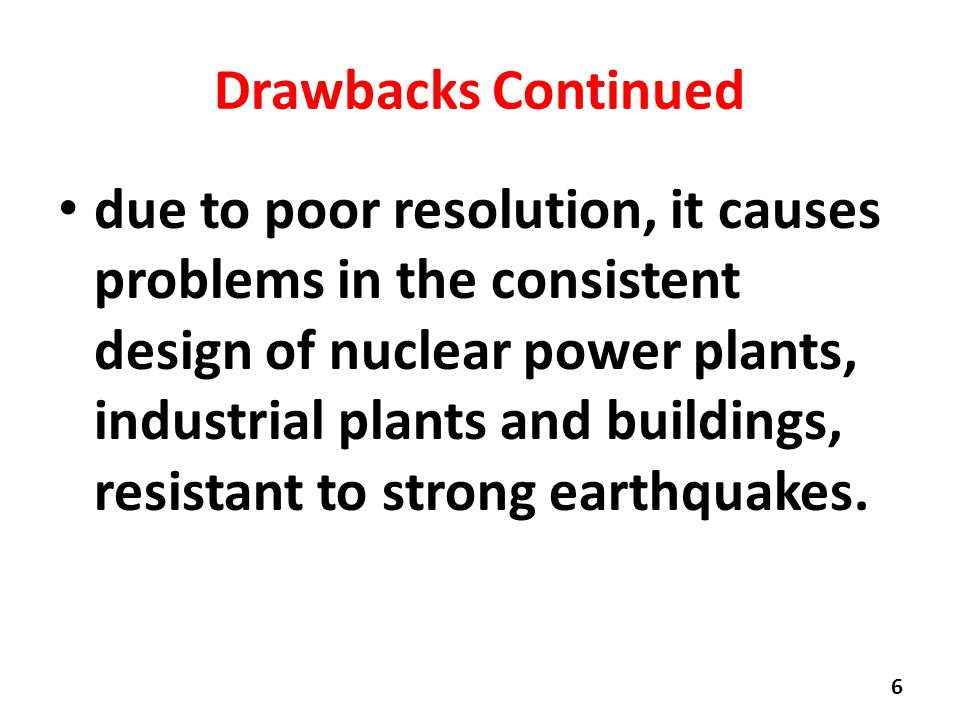 Drawbacks Continued due to poor resolution, it causes problems in the consistent design of nuclear power plants, industrial plants and buildings, resistant to strong earthquakes.