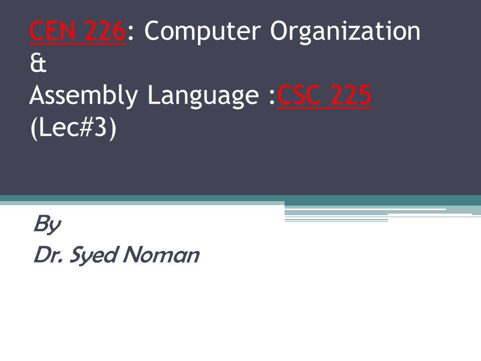 CEN 226: Computer Organization & Assembly Language :CSC 225 (Lec#3) By Dr. Syed Noman